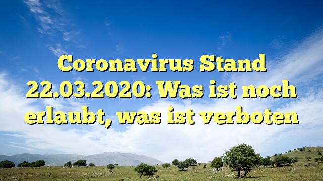 Coronavirus Stand 22.03.2020: Was ist noch erlaubt, was ist verboten