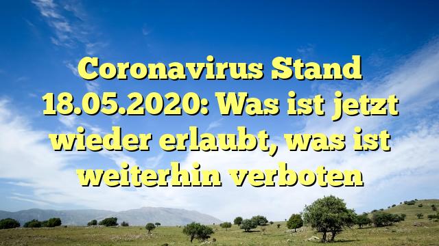 Coronavirus Stand 18.05.2020: Was ist jetzt wieder erlaubt, was ist weiterhin verboten