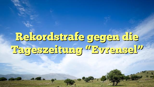 """Rekordstrafe gegen die Tageszeitung """"Evrensel"""""""