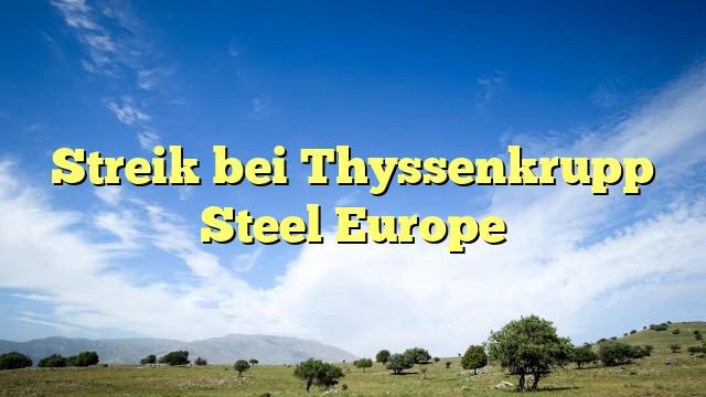 Streik bei Thyssenkrupp Steel Europe