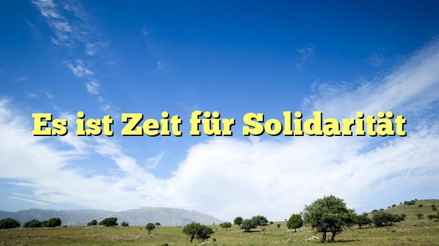 Es ist Zeit für Solidarität