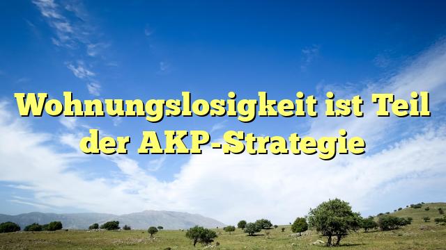 Wohnungslosigkeit ist Teil der AKP-Strategie